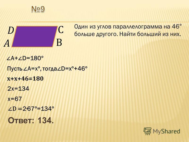 Ответ: 134. Один из углов параллелограмма на 46° больше другого. Найти больший из них. А+ D=180° Пусть А=х°, тогда D=х°+46° х+х+46=180 2 х=134 х=67 D = 267°=134°
