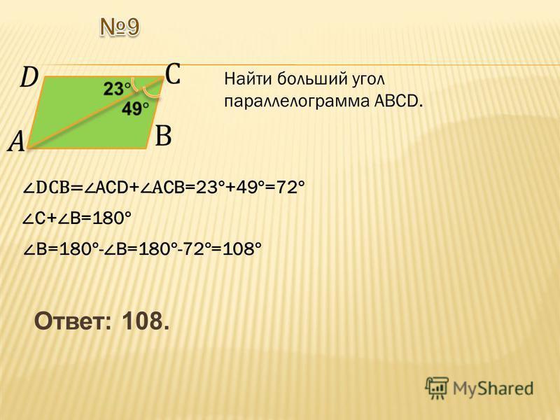 Ответ: 108. Найти больший угол параллелограмма АВСD. DCВ= АCD+ А СВ=23°+49°=72° С+ В=180° В=180°- В=180°-72°=108°