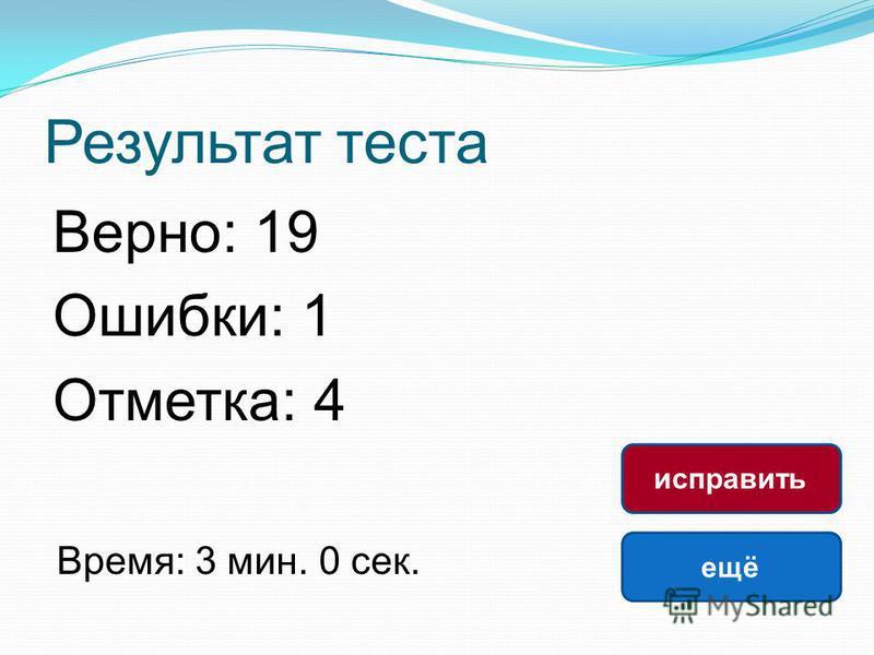 Результат теста Верно: 19 Ошибки: 1 Отметка: 4 Время: 3 мин. 0 сек. ещё исправить