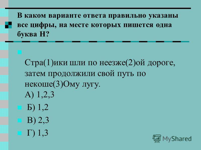 В каком варианте ответа правильно указаны все цифры, на месте которых пишется одна буква Н? Стра(1)ики шли по неезже(2)ой дороге, затем продолжили свой путь по некоше(3)Ому лугу. А) 1,2,3 Б) 1,2 В) 2,3 Г) 1,3