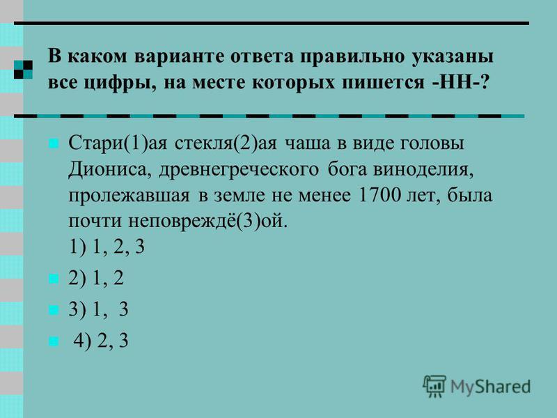 В каком варианте ответа правильно указаны все цифры, на месте которых пишется -НН-? Стари(1)а я стекля(2)а я чаша в виде головы Диониса, древнегреческого бога виноделия, пролежавша я в земле не менее 1700 лет, была почти неповреждё(3)ой. 1) 1, 2, 3 2