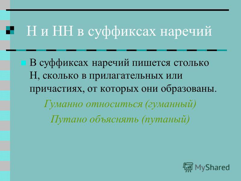 Н и НН в суффиксах наречий В суффиксах наречий пишется столько Н, сколько в прилагательных или причастиях, от которых они образованы. Гуманно относиться (гуманней) Путано объяснять (путаней)