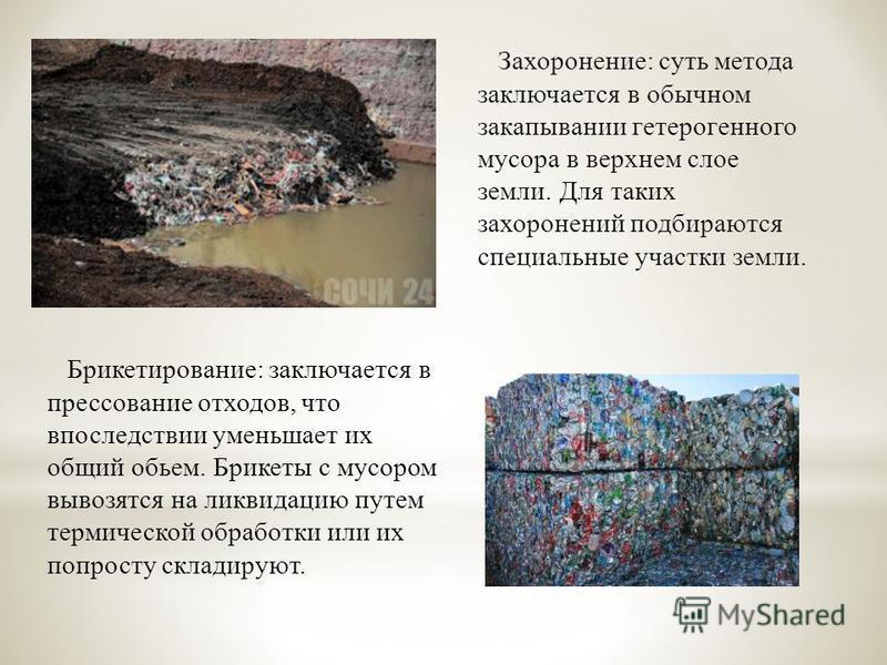 Захоронение : суть метода заключается в обычном закапывании гетерогенного мусора в верхнем слое земли. Для таких захоронений подбираются специальные участки земли. Брикетирование : заключается в прессование отходов, что впоследствии уменьшает их общи