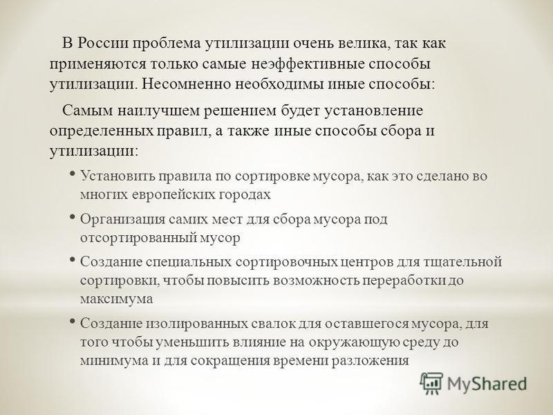 В России проблема утилизации очень велика, так как применяются только самые неэффективные способы утилизации. Несомненно необходимы иные способы : Самым наилучшем решением будет установление определенных правил, а также иные способы сбора и утилизаци