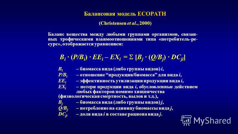 Баланс вещества между любыми группами организмов, связанных трофическими взаимоотношениями типа «потребитель-ресурс», отображается уравнением: B i · (P/B i ) · EE i – EX i = [B j · (Q/B j ) · DC ji ] B i – биомасса вида (либо группы видов) i, P/B i –