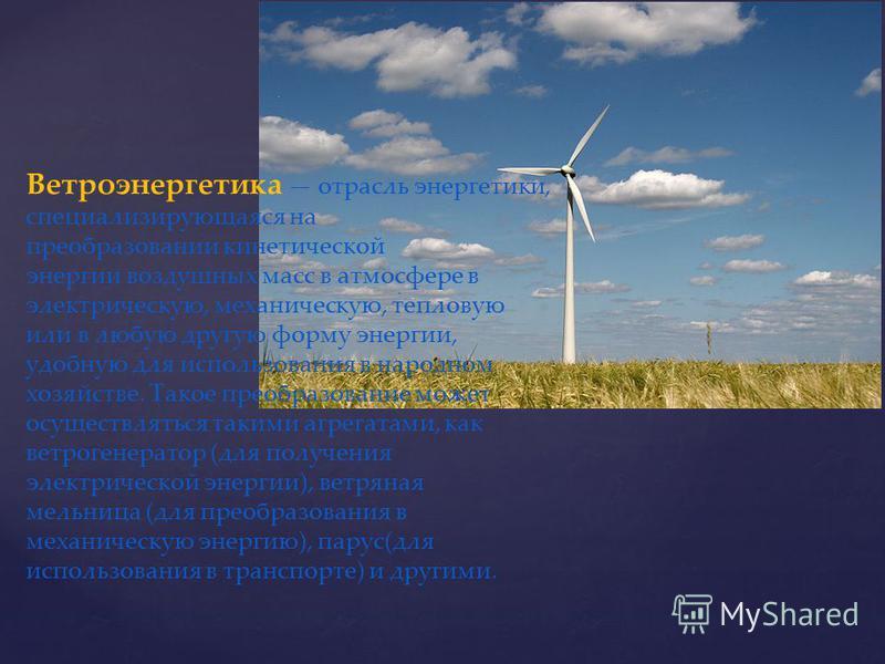 Ветроэнергетика отрасль энергетики, специализирующаяся на преобразовании кинетической энергии воздушных масс в атмосфере в электрическую, механическую, тепловую или в любую другую форму энергии, удобную для использования в народном хозяйстве. Такое п
