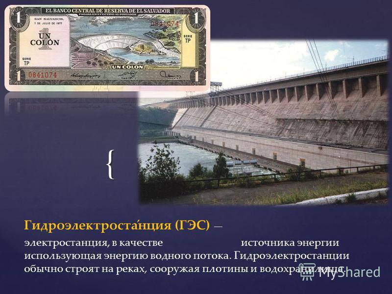 { Гидроэлектроста́нция (ГЭС) электростанция, в качестве источника энергии использующая энергию водного потока. Гидроэлектростанции обычно строят на реках, сооружая плотины и водохранилища.