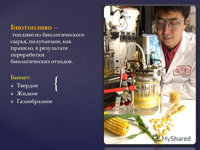 { Биотопливо топливо из биологического сырья, получаемое, как правило, в результате переработки биологических отходов. Бывает: Твердое Жидкое Газообразное