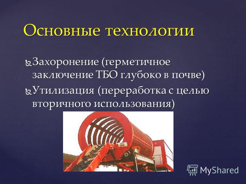Захоронение (герметичное заключение ТБО глубоко в почве) Захоронение (герметичное заключение ТБО глубоко в почве) Утилизация (переработка с целью вторичного использования) Утилизация (переработка с целью вторичного использования) Основные технологии