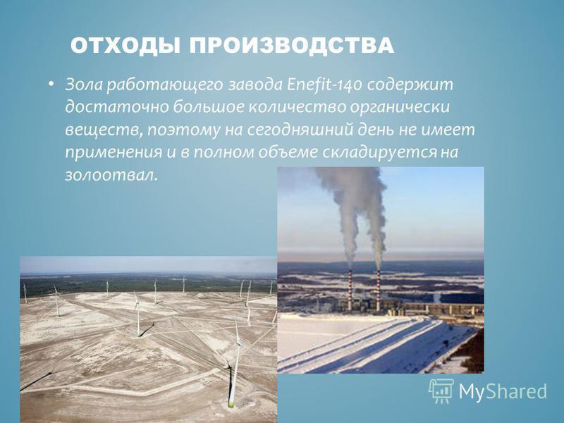 Зола работающего завода Enefit-140 содержит достаточно большое количество органически веществ, поэтому на сегодняшний день не имеет применения и в полном объеме складируется на золоотвал. ОТХОДЫ ПРОИЗВОДСТВА