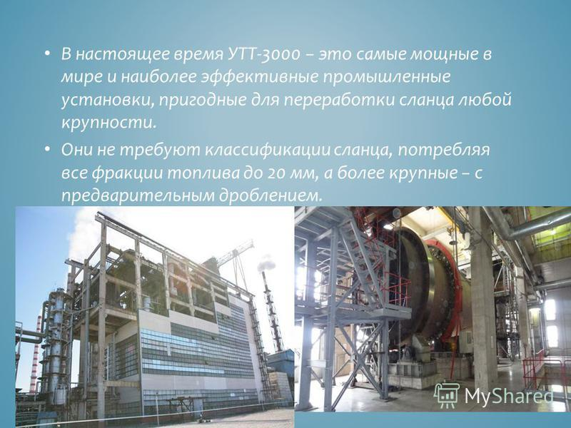В настоящее время УТТ-3000 это самые мощные в мире и наиболее эффективные промышленные установки, пригодные для переработки сланца любой крупности. Они не требуют классификации сланца, потребляя все фракции топлива до 20 мм, а более крупные с предвар