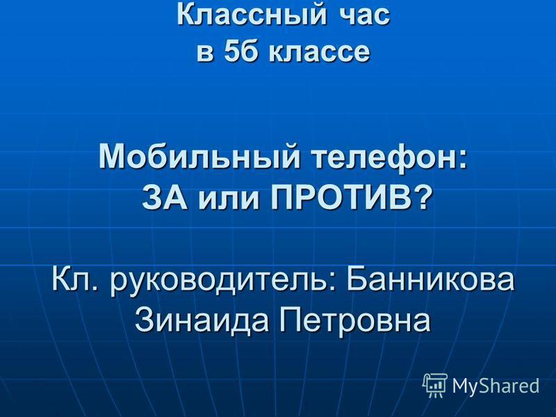 Классный час в 5 б классе Мобильный телефон: ЗА или ПРОТИВ? Кл. руководитель: Банникова Зинаида Петровна