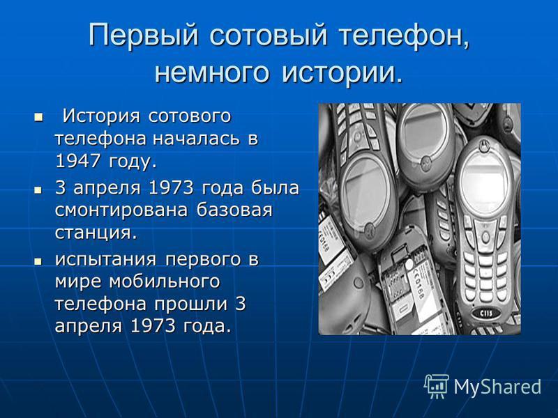 Первый сотовый телефон, немного истории. История сотового телефона началась в 1947 году. История сотового телефона началась в 1947 году. 3 апреля 1973 года была смонтирована базовая станция. 3 апреля 1973 года была смонтирована базовая станция. испыт