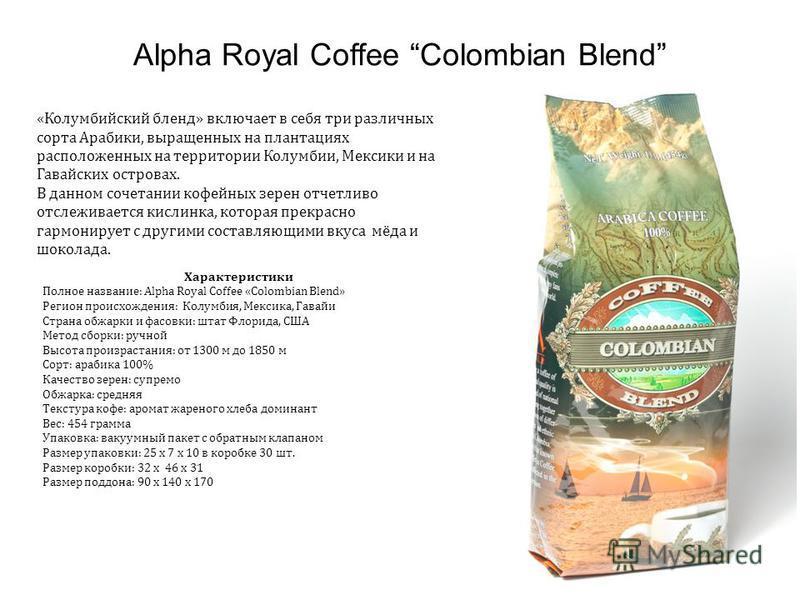 Alpha Royal Coffee Colombian Blend «Колумбийский бленд» включает в себя три различных сорта Арабики, выращенных на плантациях расположенных на территории Колумбии, Мексики и на Гавайских островах. В данном сочетании кофейных зерен отчетливо отслежива