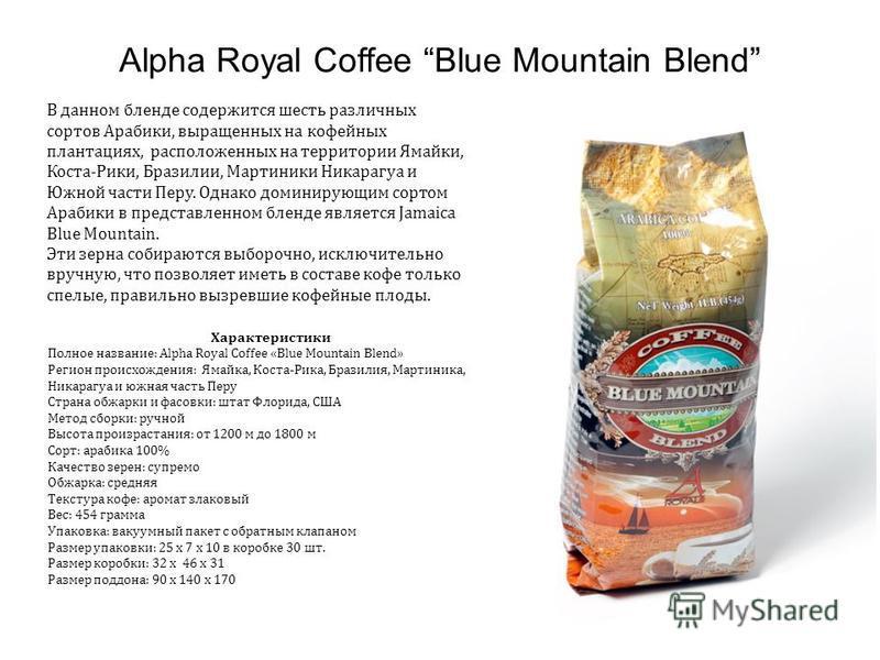 Alpha Royal Coffee Blue Mountain Blend В данном бленде содержится шесть различных сортов Арабики, выращенных на кофейных плантациях, расположенных на территории Ямайки, Коста-Рики, Бразилии, Мартиники Никарагуа и Южной части Перу. Однако доминирующим
