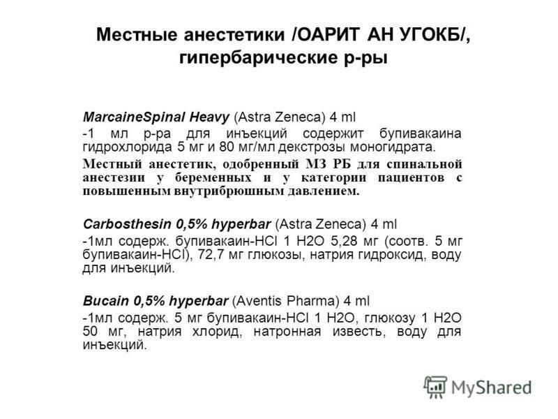 Местные анестетики /ОАРИТ АН УГОКБ/, гипербарические р-ры MarcaineSpinal Heavy (Astra Zeneca) 4 ml -1 мл р-ра для инъекций содержит бупивакаина гидрохлорида 5 мг и 80 мг/мл декстрозы моногидрата. Местный анестетик, одобренный МЗ РБ для спинальной ане