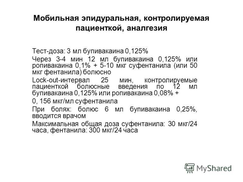 Мобильная эпидуральная, контролируемая пациенткой, аналгезия Тест-доза: 3 мл бупивакаина 0,125% Через 3-4 мин 12 мл бупивакаина 0,125% или ропивакаина 0,1% + 5-10 мкг су фентанила (или 50 мкг фентанила) болюсно Lock-out-интервал 25 мин, контролируемы