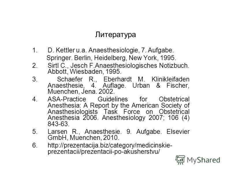 Литература 1.D. Kettler u.a. Anaesthesiologie, 7. Aufgabe. Springer. Berlin, Heidelberg, New York, 1995. 2. Sirtl C., Jesch F.Anaesthesiologisches Notizbuch. Abbott, Wiesbaden, 1995. 3. Schaefer R., Eberhardt M. Klinikleifaden Anaesthesie, 4. Auflage