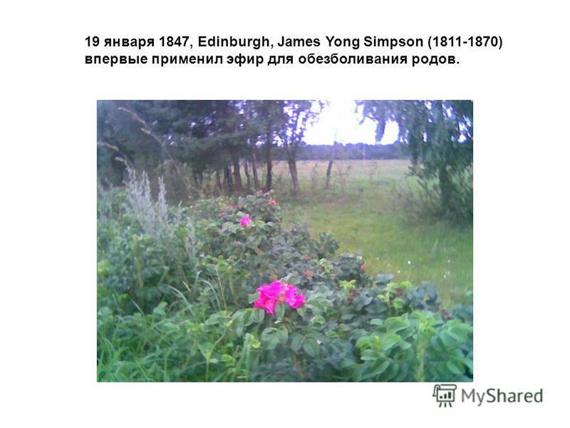 19 января 1847, Edinburgh, James Yong Simpson (1811-1870) впервые применил эфир для обезболивания родов.
