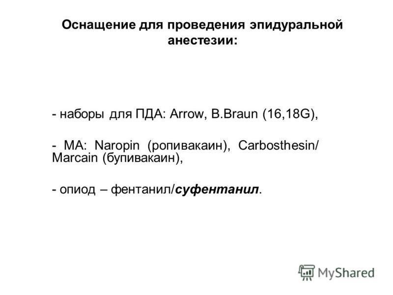 Оснащение для проведения эпидуральной анестезии: - наборы для ПДА: Arrow, B.Braun (16,18G), - МА: Naropin (ропивакаин), Carbosthesin/ Marcain (бупивакаин), - опиод – фентанил/суфентанил.