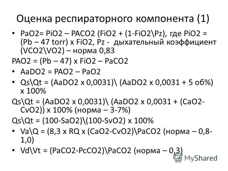 Оценка респираторного компонента (1) PaO2= PiO2 – PACO2 (FiO2 + (1-FiO2\Pz), где PiO2 = (Pb – 47 torr) x FiO2, Pz - дыхательный коэффициент (VCO2\VO2) – норма 0,83 PAO2 = (Pb – 47) x FiO2 – PaCO2 AaDO2 = PAO2 – PaO2 Qs\Qt = (AaDO2 x 0,0031)\ (AaDO2 x