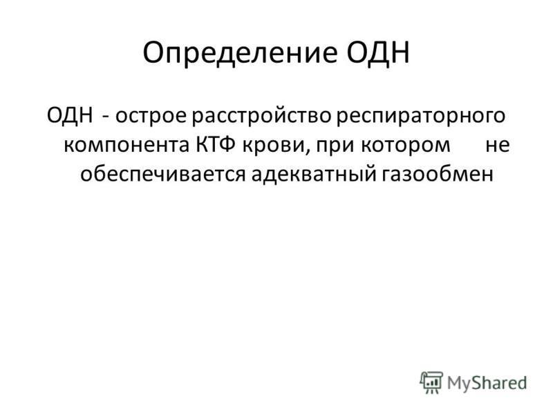 Определение ОДН ОДН- острое расстройство респираторного компонента КТФ крови, при котором не обеспечивается адекватный газообмен