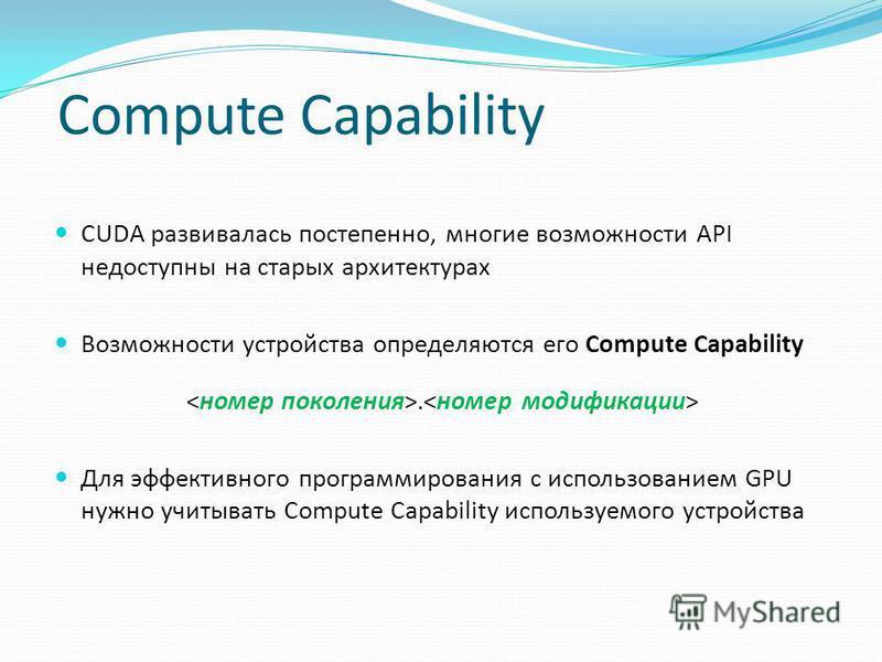 Compute Capability CUDA развивалась постепенно, многие возможности API недоступны на старых архитектурах Возможности устройства определяются его Compute Capability. Для эффективного программирования с использованием GPU нужно учитывать Compute Capabi