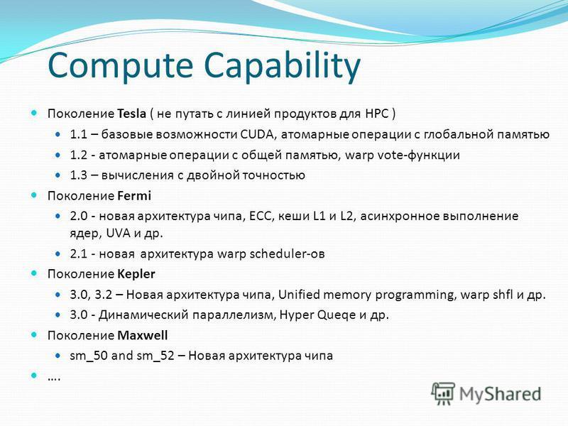 Compute Capability Поколение Tesla ( не путать с линией продуктов для HPC ) 1.1 – базовые возможности CUDA, атомарные операции с глобальной памятью 1.2 - атомарные операции с общей памятью, warp vote-функции 1.3 – вычисления с двойной точностью Покол