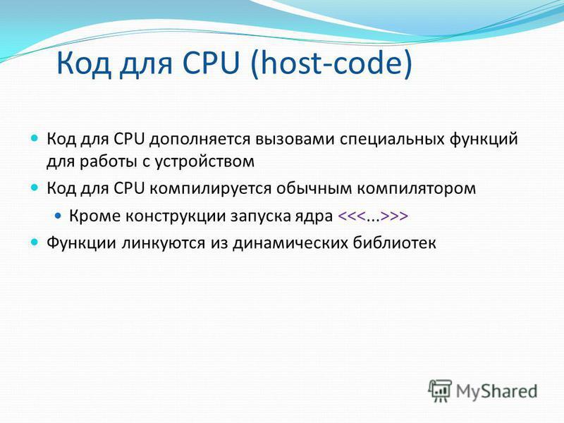 Код для CPU (host-code) Код для CPU дополняется вызовами специальных функций для работы с устройством Код для CPU компилируется обычным компилятором Кроме конструкции запуска ядра >> Функции линкуются из динамических библиотек