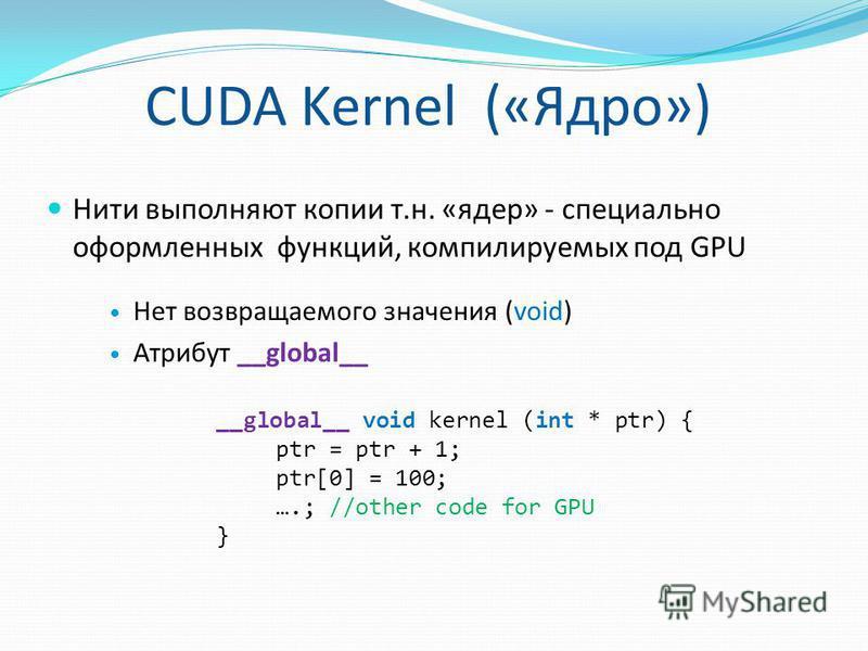 CUDA Kernel («Ядро») Нити выполняют копии т.н. «ядер» - специально оформленных функций, компилируемых под GPU Нет возвращаемого значения (void) Атрибут __global__ __global__ void kernel (int * ptr) { ptr = ptr + 1; ptr[0] = 100; ….; //other code for