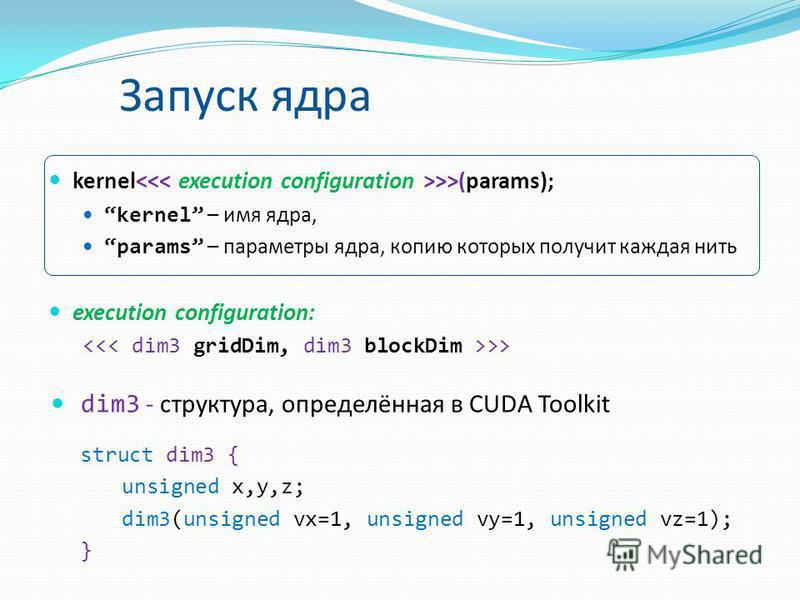 Запуск ядра kernel >>(params); kernel – имя ядра, params – параметры ядра, копию которых получит каждая нить execution configuration: >> dim3 - структура, определённая в CUDA Toolkit struct dim3 { unsigned x,y,z; dim3(unsigned vx=1, unsigned vy=1, un