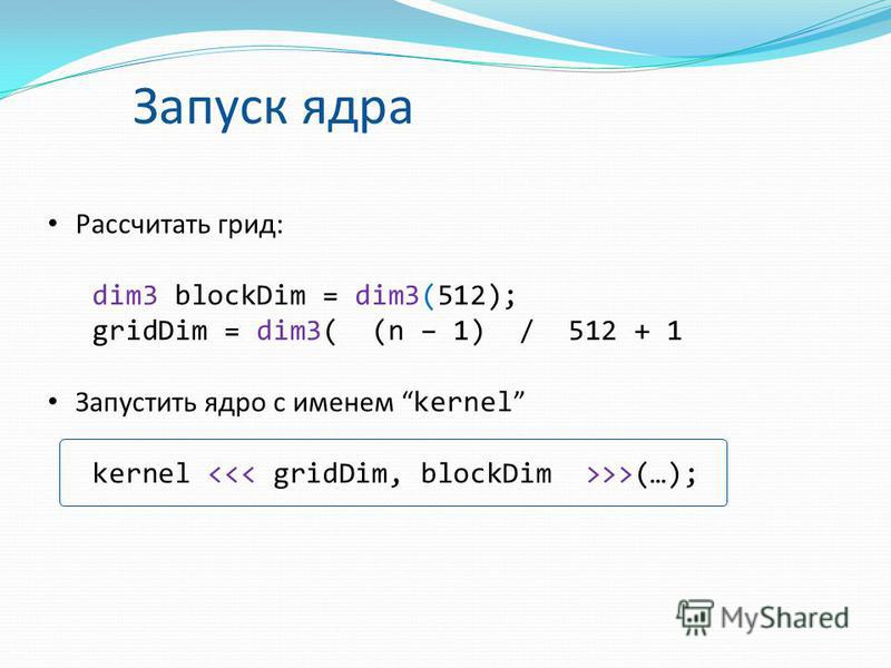 Запуск ядра Рассчитать грид: dim3 blockDim = dim3(512); gridDim = dim3( (n – 1) / 512 + 1 Запустить ядро с именем kernel kernel >>(…);