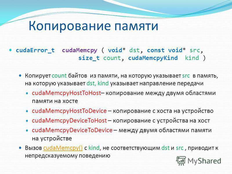 Копирование памяти cudaError_t cudaMemcpy ( void* dst, const void* src, size_t count, cudaMemcpyKind kind ) Копирует count байтов из памяти, на которую указывает src в память, на которую указывает dst, kind указывает направление передачи cudaMemcpyHo