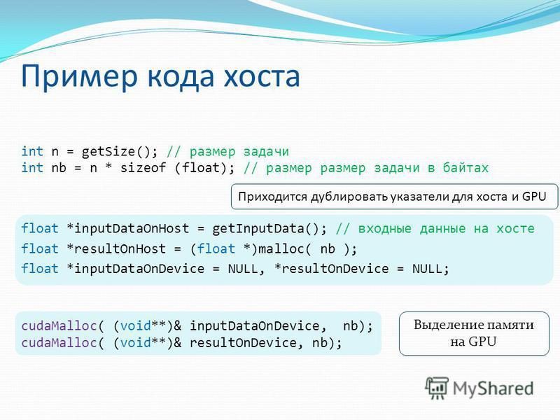 Пример кода хоста int n = getSize(); // размер задачи int nb = n * sizeof (float); // размер размер задачи в байтах float *inputDataOnHost = getInputData(); // входные данные на хосте float *resultOnHost = (float *)malloc( nb ); float *inputDataOnDev