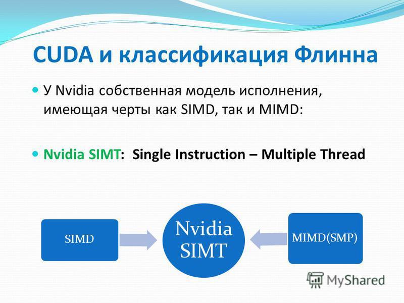 Nvidia SIMT SIMD MIMD(SMP) CUDA и классификация Флинна У Nvidia собственная модель исполнения, имеющая черты как SIMD, так и MIMD: Nvidia SIMT: Single Instruction – Multiple Thread