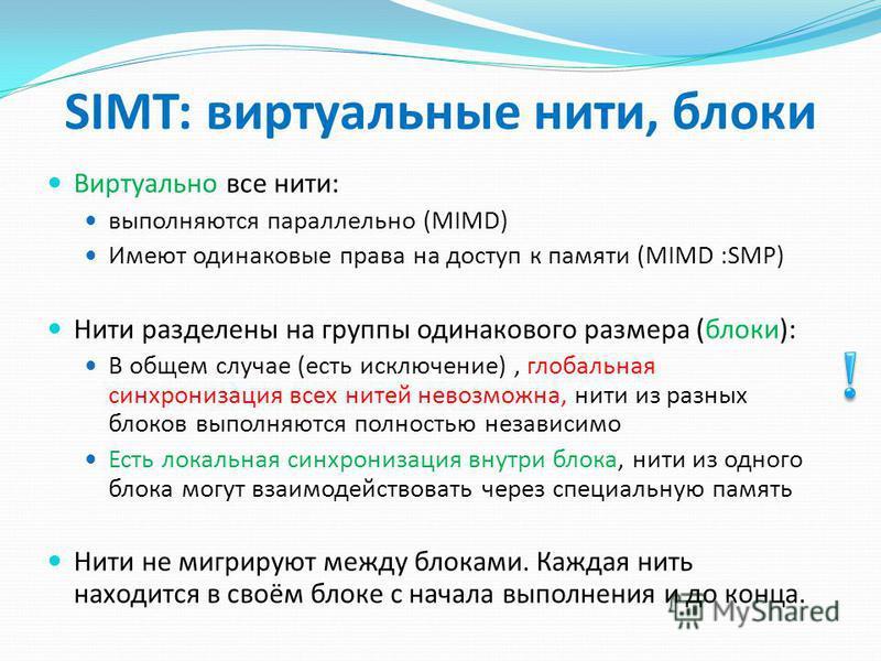 SIMT: виртуальные нити, блоки Виртуально все нити: выполняются параллельно (MIMD) Имеют одинаковые права на доступ к памяти (MIMD :SMP) Нити разделены на группы одинакового размера (блоки): В общем случае (есть исключение), глобальная синхронизация в