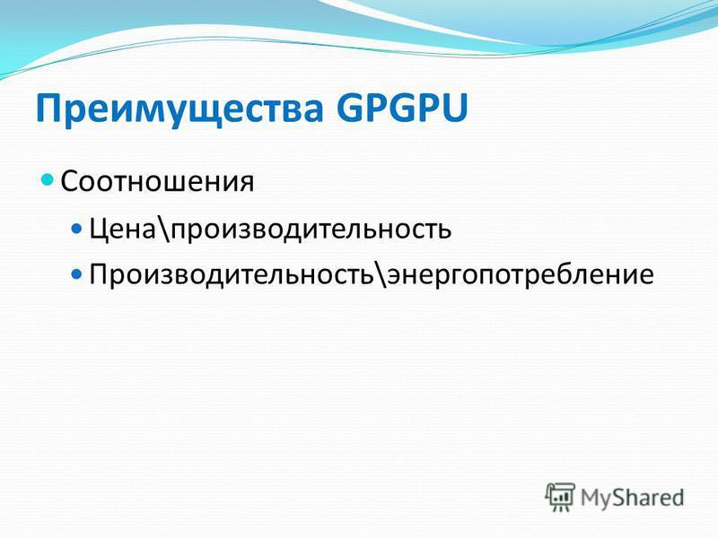 Преимущества GPGPU Соотношения Цена\производительность Производительность\энергопотребление