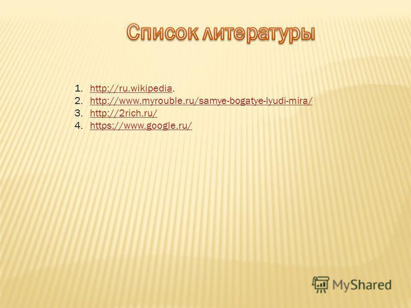 1.http://ru.wikipedia.http://ru.wikipedia 2.http://www.myrouble.ru/samye-bogatye-lyudi-mira/http://www.myrouble.ru/samye-bogatye-lyudi-mira/ 3.http://2rich.ru/http://2rich.ru/ 4.https://www.google.ru/https://www.google.ru/