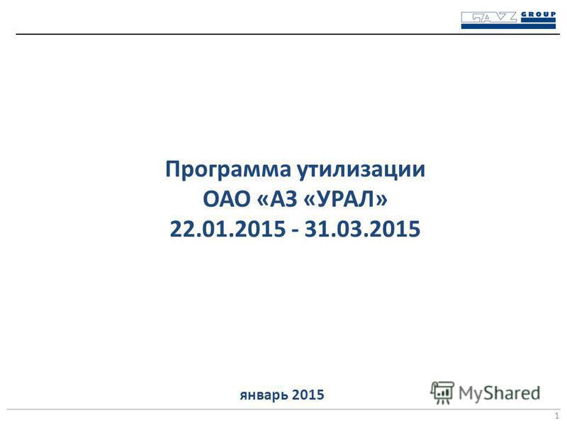Программа утилизации ОАО «АЗ «УРАЛ» 22.01.2015 - 31.03.2015 1 январь 2015