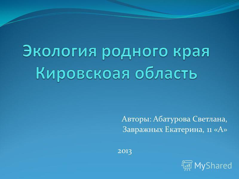 Авторы: Абатурова Светлана, Завражных Екатерина, 11 «А» 2013