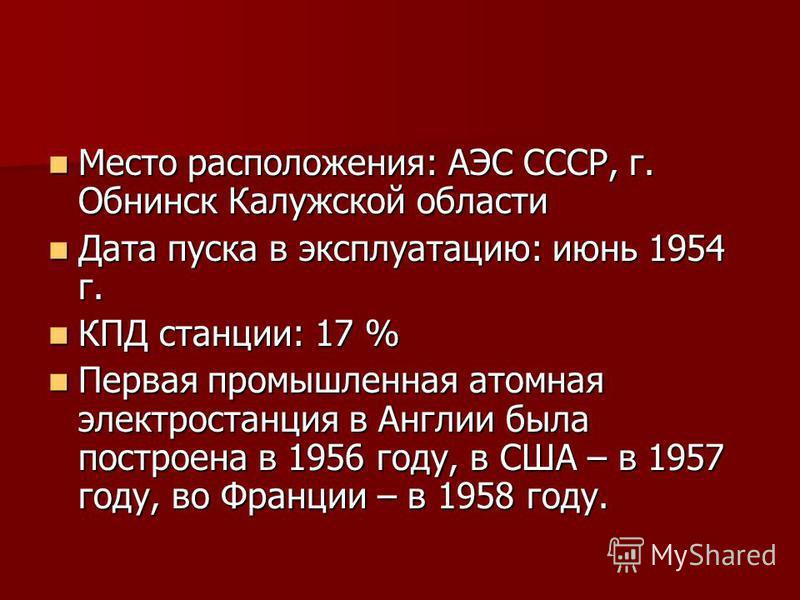 Место расположения: АЭС СССР, г. Обнинск Калужской области Место расположения: АЭС СССР, г. Обнинск Калужской области Дата пуска в эксплуатацию: июнь 1954 г. Дата пуска в эксплуатацию: июнь 1954 г. КПД станции: 17 % КПД станции: 17 % Первая промышлен