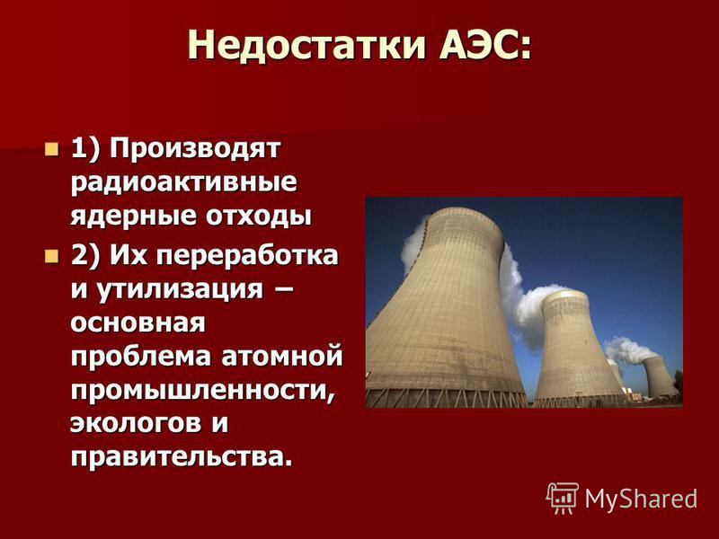Недостатки АЭС: 1) Производят радиоактивные ядерные отходы 1) Производят радиоактивные ядерные отходы 2) Их переработка и утилизация – основная проблема атомной промышленности, экологов и правительства. 2) Их переработка и утилизация – основная пробл