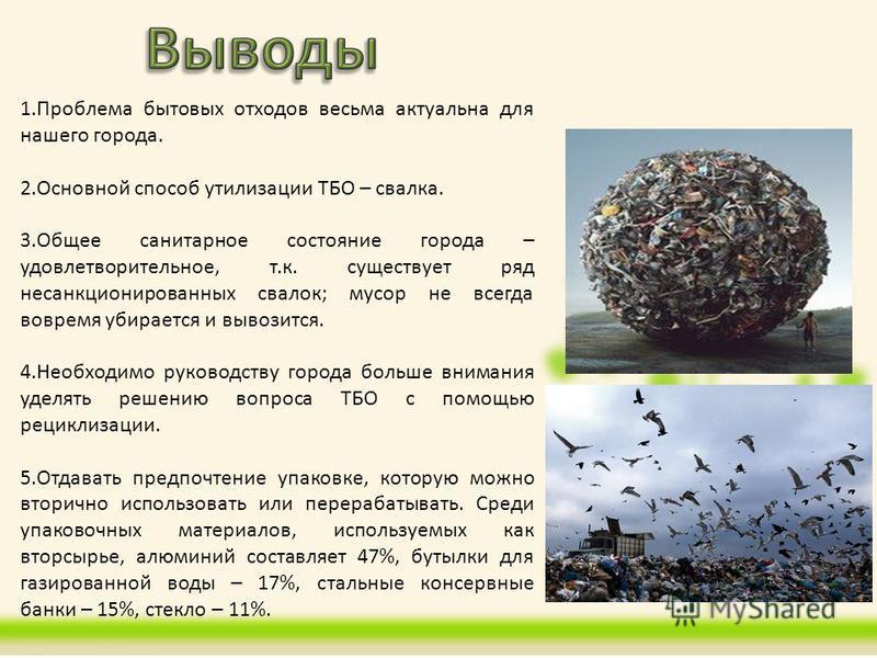 1. Проблема бытовых отходов весьма актуальна для нашего города. 2. Основной способ утилизации ТБО – свалка. 3. Общее санитарное состояние города – удовлетворительное, т.к. существует ряд несанкционированных свалок; мусор не всегда вовремя убирается и