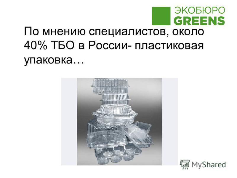 По мнению специалистов, около 40% ТБО в России- пластиковая упаковка…