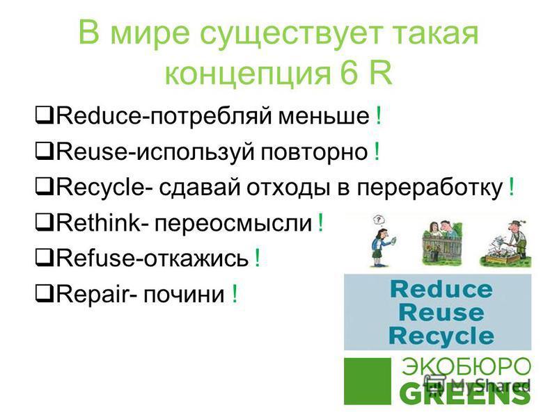 В мире существует такая концепция 6 R Reduce-потребляй меньше ! Reuse-используй повторно ! Recycle- сдавай отходы в переработку ! Rethink- переосмысли ! Refuse-откажись ! Repair- почини !