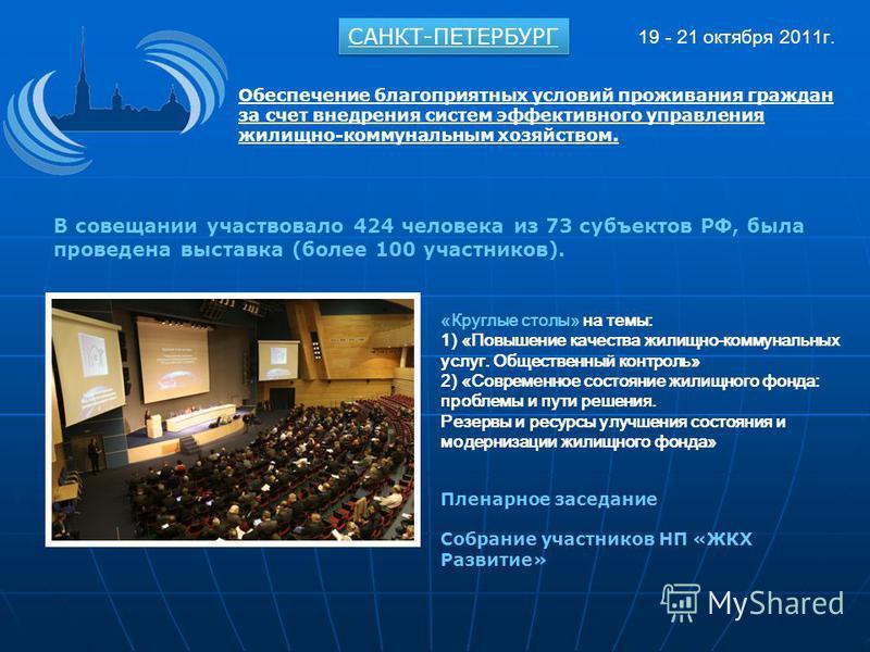 В совещании участвовало 424 человека из 73 субъектов РФ, была проведена выставка (более 100 участников). САНКТ-ПЕТЕРБУРГ 19 - 21 октября 2011 г. Обеспечение благоприятных условий проживания граждан за счет внедрения систем эффективного управления жил