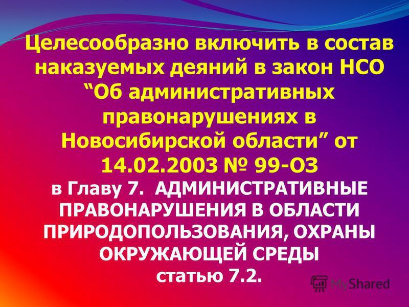 Целесообразно включить в состав наказуемых деяний в закон НСО Об административных правонарушениях в Новосибирской области от 14.02.2003 99-ОЗ в Главу 7. АДМИНИСТРАТИВНЫЕ ПРАВОНАРУШЕНИЯ В ОБЛАСТИ ПРИРОДОПОЛЬЗОВАНИЯ, ОХРАНЫ ОКРУЖАЮЩЕЙ СРЕДЫ статью 7.2.