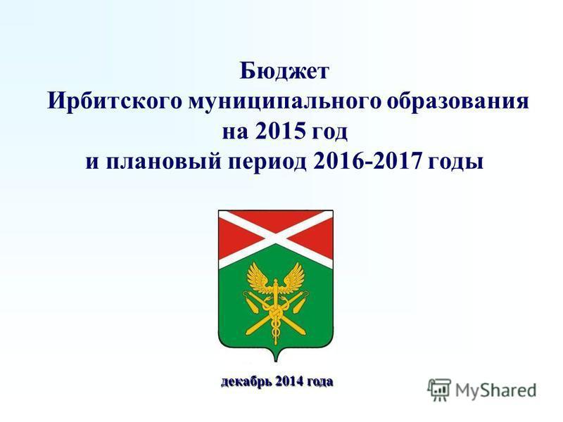 Бюджет Ирбитского муниципального образования на 2015 год и плановый период 2016-2017 годы декабрь 2014 года декабрь 2014 года