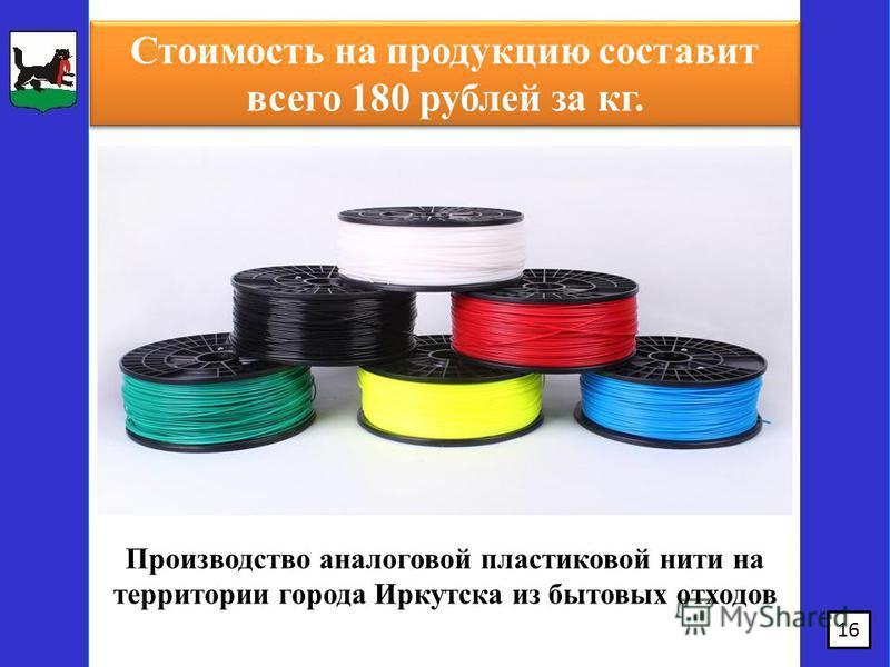 16 Производство аналоговой пластиковой нити на территории города Иркутска из бытовых отходов Стоимость на продукцию составит всего 180 рублей за кг.