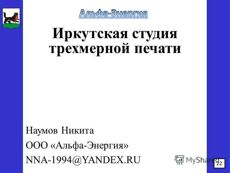 Иркутская студия трехмерной печати Наумов Никита ООО «Альфа-Энергия» NNA-1994@YANDEX.RU 22